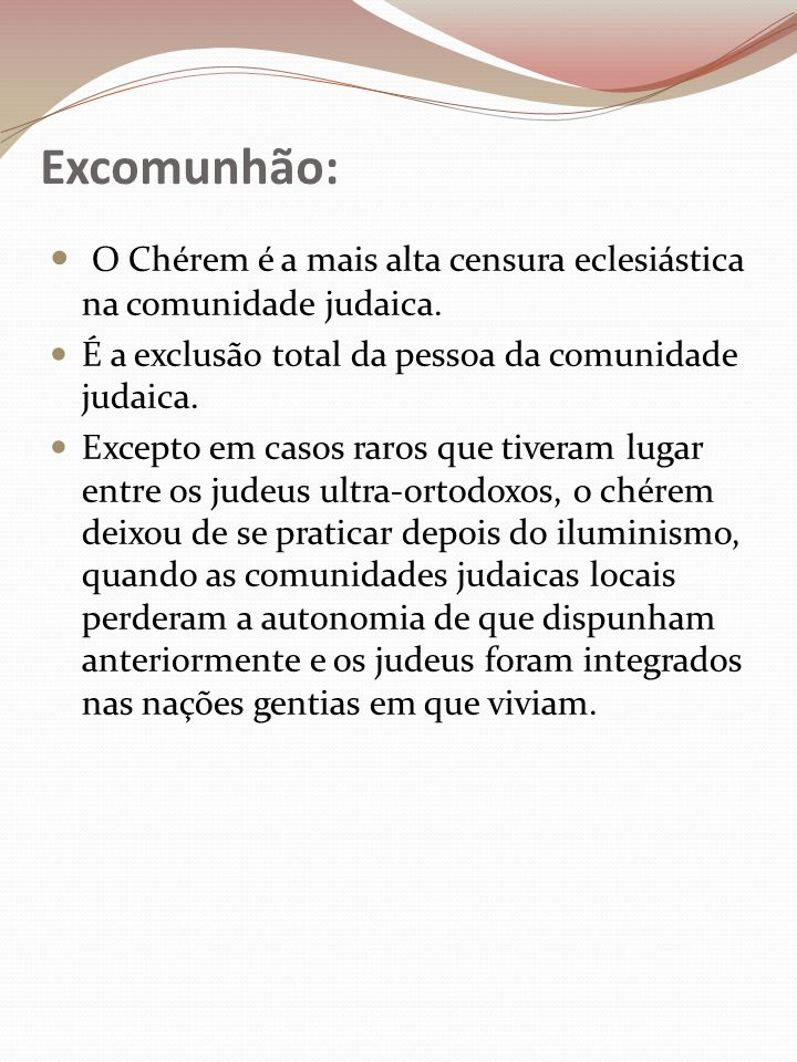 Excomunhão: O Chérem é a mais alta censura eclesiástica na comunidade judaica. É a exclusão total da pessoa da comunidade judaica.