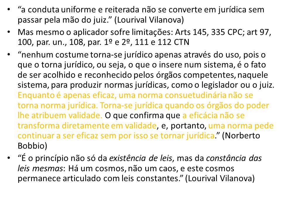 a conduta uniforme e reiterada não se converte em jurídica sem passar pela mão do juiz. (Lourival Vilanova)