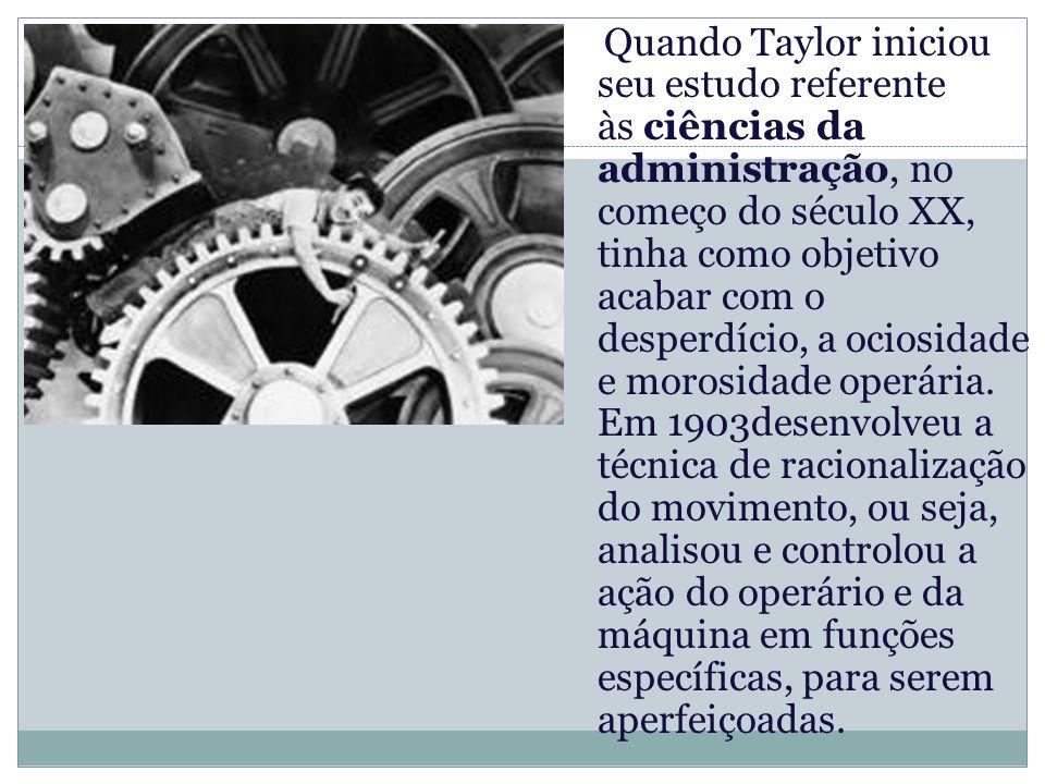 Quando Taylor iniciou seu estudo referente às ciências da administração, no começo do século XX, tinha como objetivo acabar com o desperdício, a ociosidade e morosidade operária.