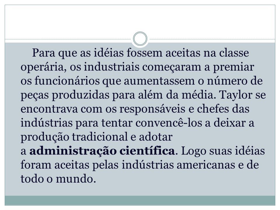 Para que as idéias fossem aceitas na classe operária, os industriais começaram a premiar os funcionários que aumentassem o número de peças produzidas para além da média.