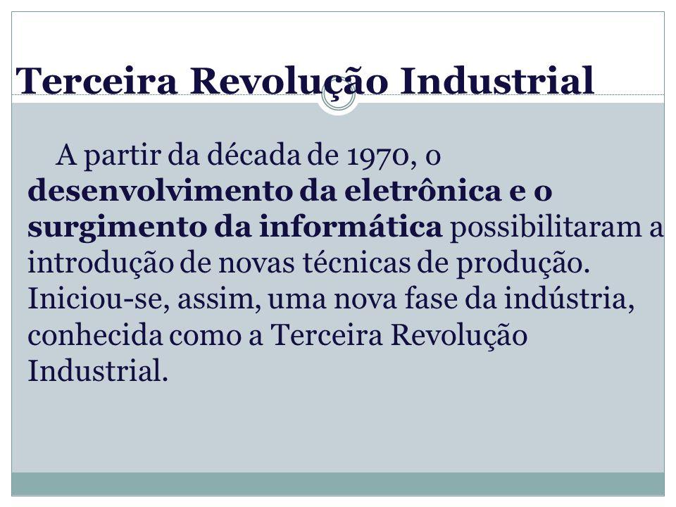 Terceira Revolução Industrial A partir da década de 1970, o desenvolvimento da eletrônica e o surgimento da informática possibilitaram a introdução de novas técnicas de produção.
