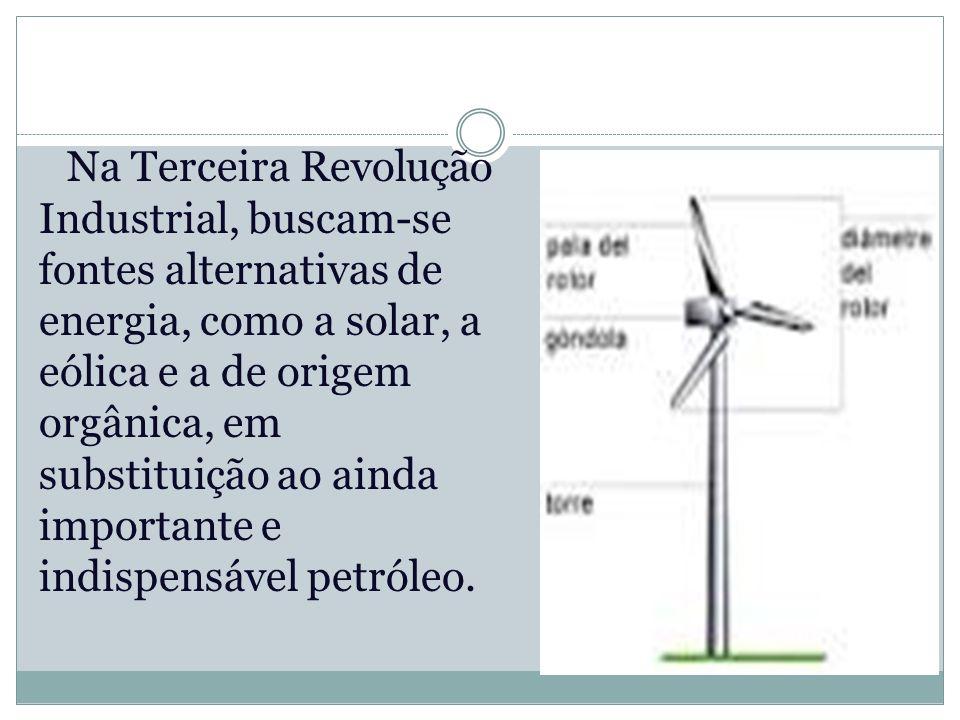 Na Terceira Revolução Industrial, buscam-se fontes alternativas de energia, como a solar, a eólica e a de origem orgânica, em substituição ao ainda importante e indispensável petróleo.
