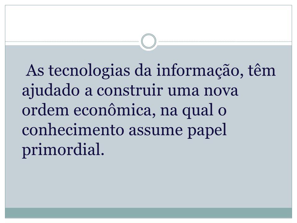 As tecnologias da informação, têm ajudado a construir uma nova ordem econômica, na qual o conhecimento assume papel primordial.