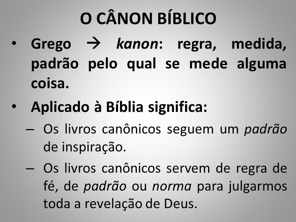 O CÂNON BÍBLICO Grego  kanon: regra, medida, padrão pelo qual se mede alguma coisa. Aplicado à Bíblia significa: