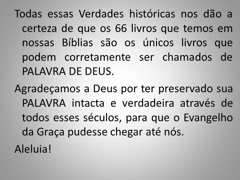 Todas essas Verdades históricas nos dão a certeza de que os 66 livros que temos em nossas Bíblias são os únicos livros que podem corretamente ser chamados de PALAVRA DE DEUS.