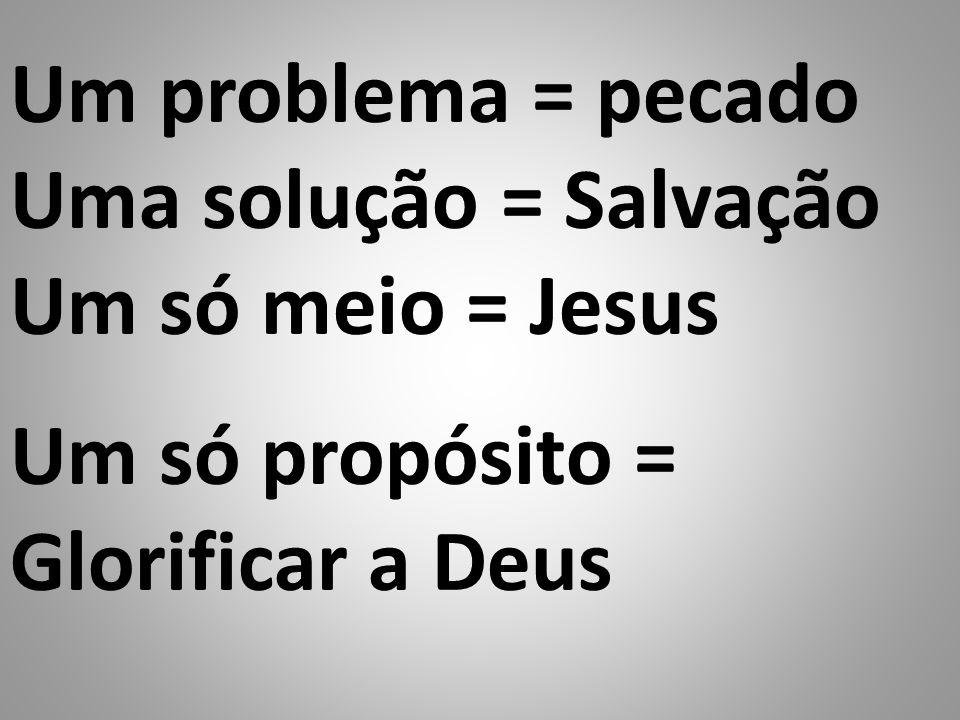 Um problema = pecado Uma solução = Salvação Um só meio = Jesus