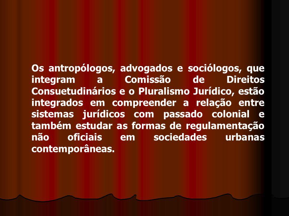 Os antropólogos, advogados e sociólogos, que integram a Comissão de Direitos Consuetudinários e o Pluralismo Jurídico, estão integrados em compreender a relação entre sistemas jurídicos com passado colonial e também estudar as formas de regulamentação não oficiais em sociedades urbanas contemporâneas.