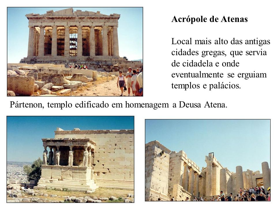 Acrópole de Atenas Local mais alto das antigas cidades gregas, que servia de cidadela e onde eventualmente se erguiam templos e palácios.
