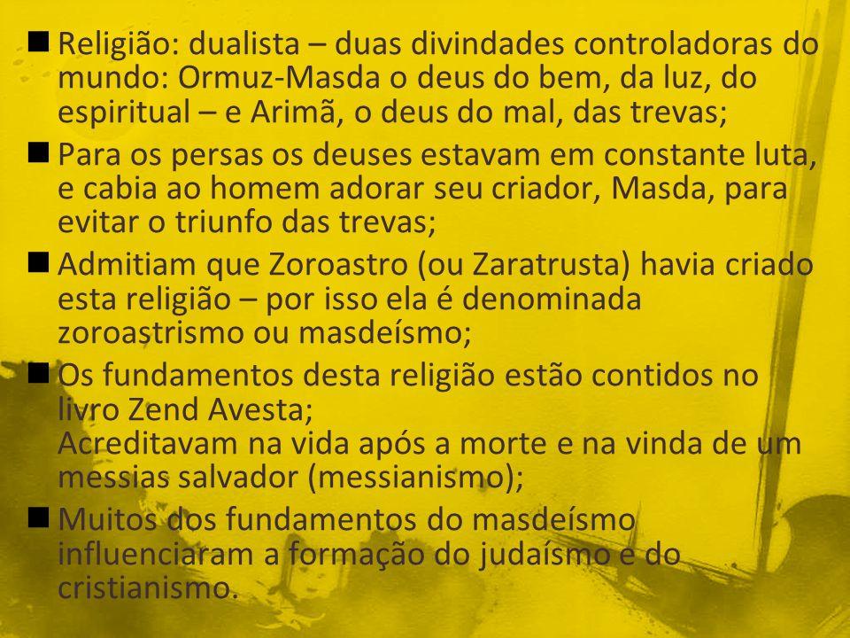 Religião: dualista – duas divindades controladoras do mundo: Ormuz-Masda o deus do bem, da luz, do espiritual – e Arimã, o deus do mal, das trevas;