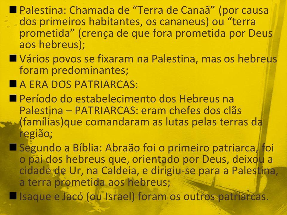 Palestina: Chamada de Terra de Canaã (por causa dos primeiros habitantes, os cananeus) ou terra prometida (crença de que fora prometida por Deus aos hebreus);