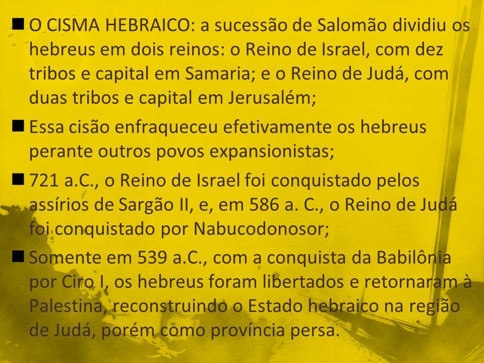 O CISMA HEBRAICO: a sucessão de Salomão dividiu os hebreus em dois reinos: o Reino de Israel, com dez tribos e capital em Samaria; e o Reino de Judá, com duas tribos e capital em Jerusalém;