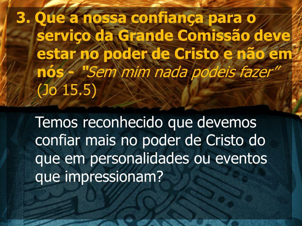 3. Que a nossa confiança para o serviço da Grande Comissão deve estar no poder de Cristo e não em nós - Sem mim nada podeis fazer (Jo 15.5)