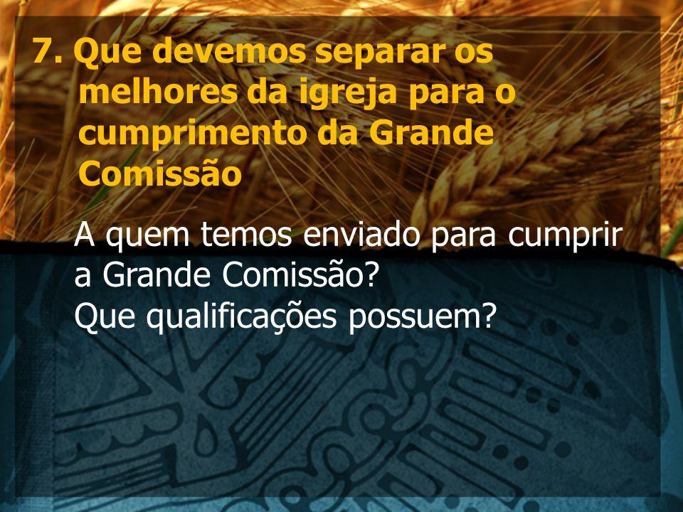 7. Que devemos separar os melhores da igreja para o cumprimento da Grande Comissão