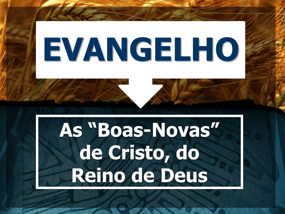 EVANGELHO As Boas-Novas de Cristo, do Reino de Deus