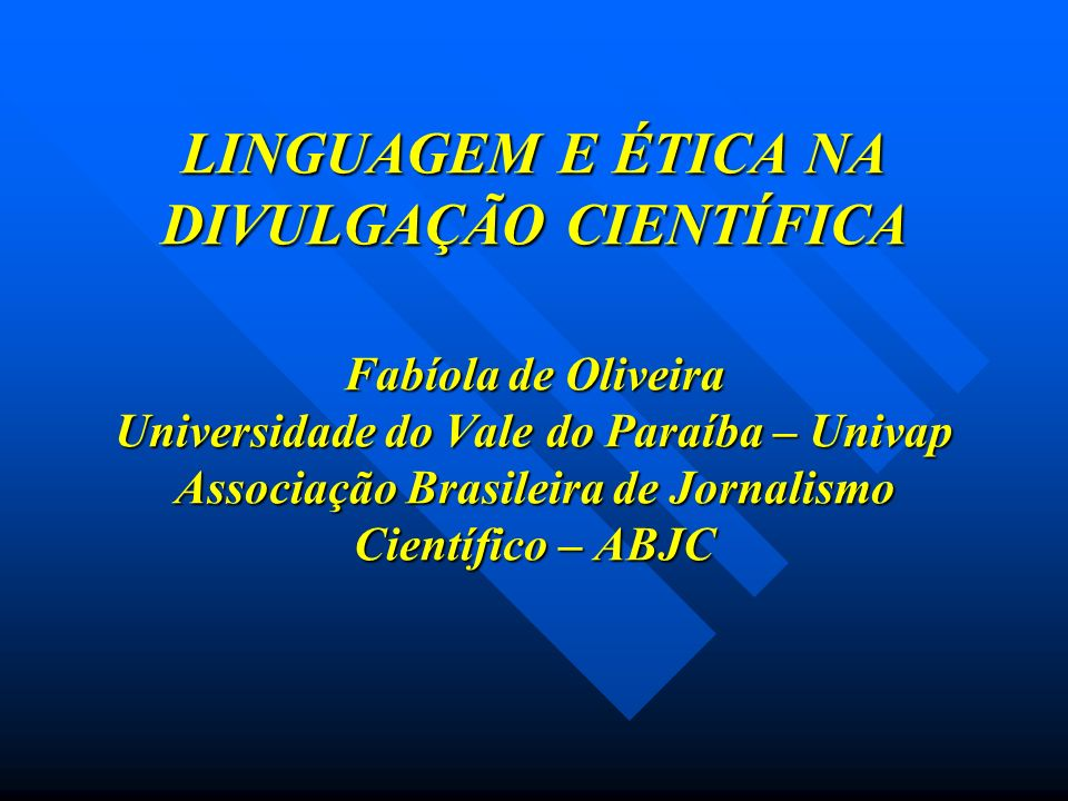 LINGUAGEM E ÉTICA NA DIVULGAÇÃO CIENTÍFICA Fabíola de Oliveira Universidade do Vale do Paraíba – Univap Associação Brasileira de Jornalismo Científico – ABJC