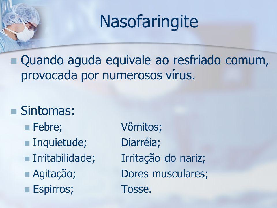 Nasofaringite Quando aguda equivale ao resfriado comum, provocada por numerosos vírus. Sintomas: Febre; Vômitos;