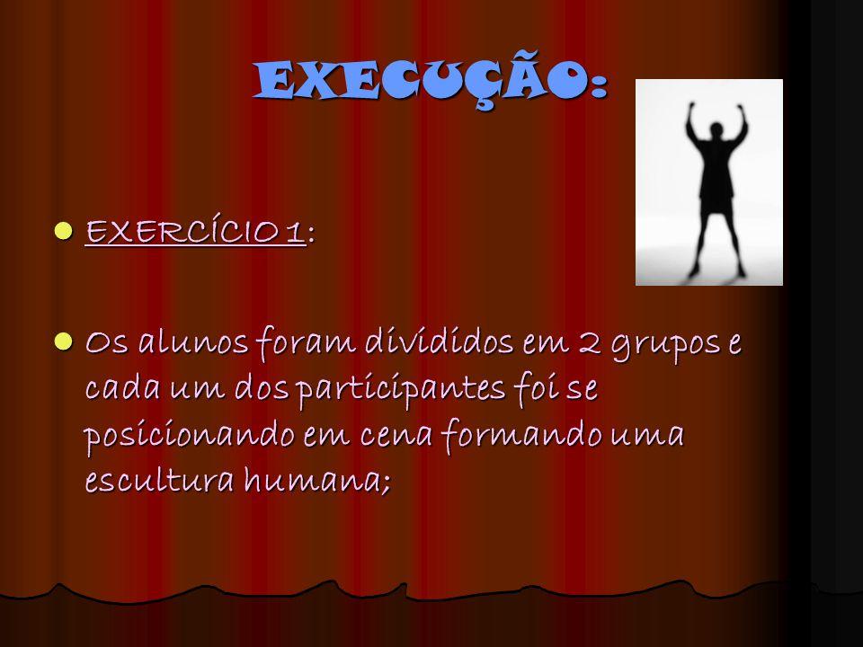 EXECUÇÃO: EXERCÍCIO 1: Os alunos foram divididos em 2 grupos e cada um dos participantes foi se posicionando em cena formando uma escultura humana;