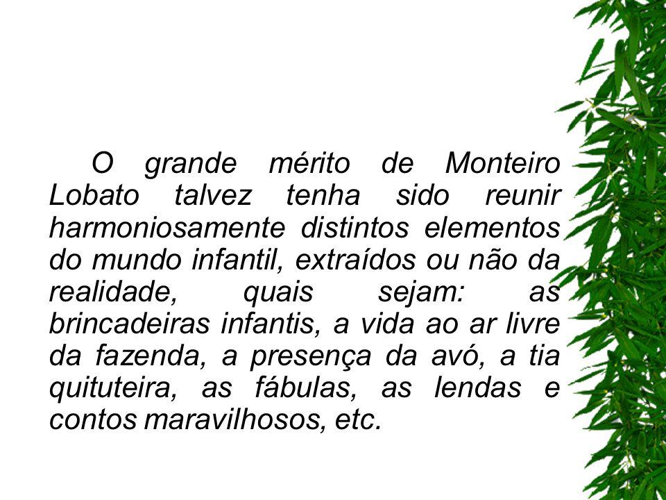 O grande mérito de Monteiro Lobato talvez tenha sido reunir harmoniosamente distintos elementos do mundo infantil, extraídos ou não da realidade, quais sejam: as brincadeiras infantis, a vida ao ar livre da fazenda, a presença da avó, a tia quituteira, as fábulas, as lendas e contos maravilhosos, etc.
