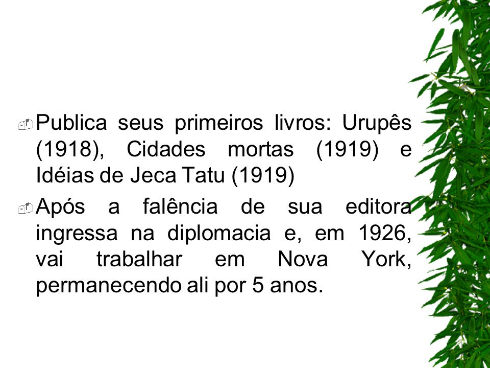 Publica seus primeiros livros: Urupês (1918), Cidades mortas (1919) e Idéias de Jeca Tatu (1919)