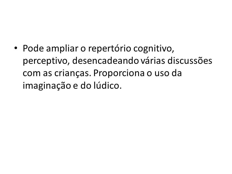 Pode ampliar o repertório cognitivo, perceptivo, desencadeando várias discussões com as crianças.