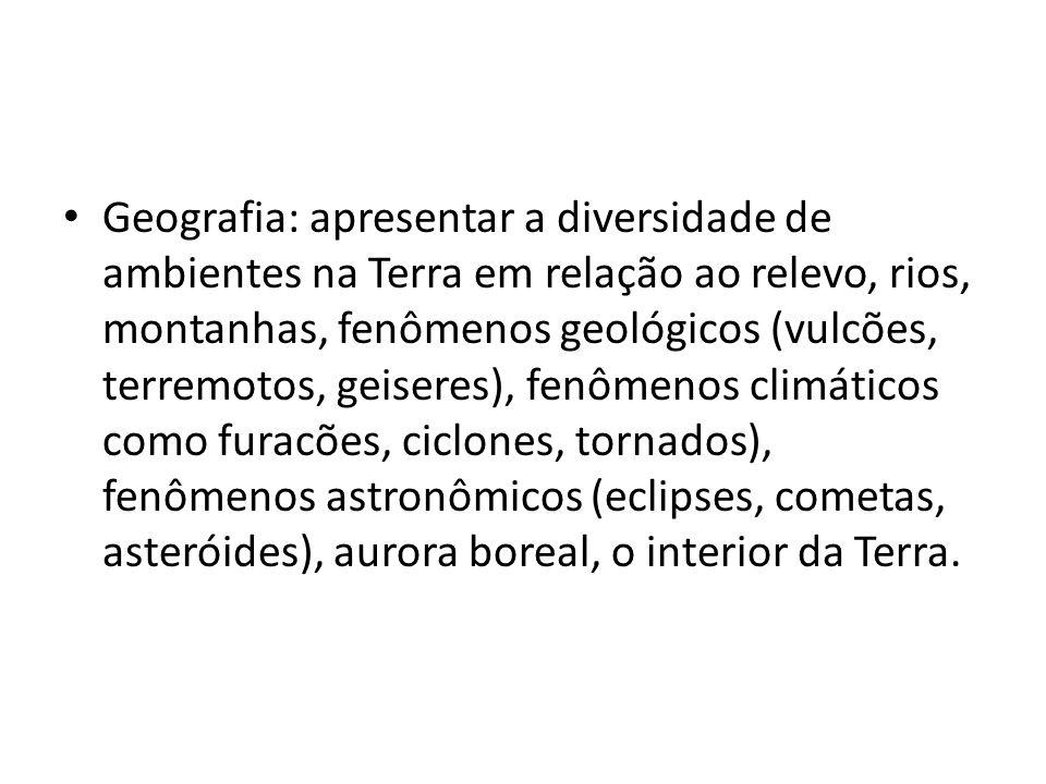 Geografia: apresentar a diversidade de ambientes na Terra em relação ao relevo, rios, montanhas, fenômenos geológicos (vulcões, terremotos, geiseres), fenômenos climáticos como furacões, ciclones, tornados), fenômenos astronômicos (eclipses, cometas, asteróides), aurora boreal, o interior da Terra.
