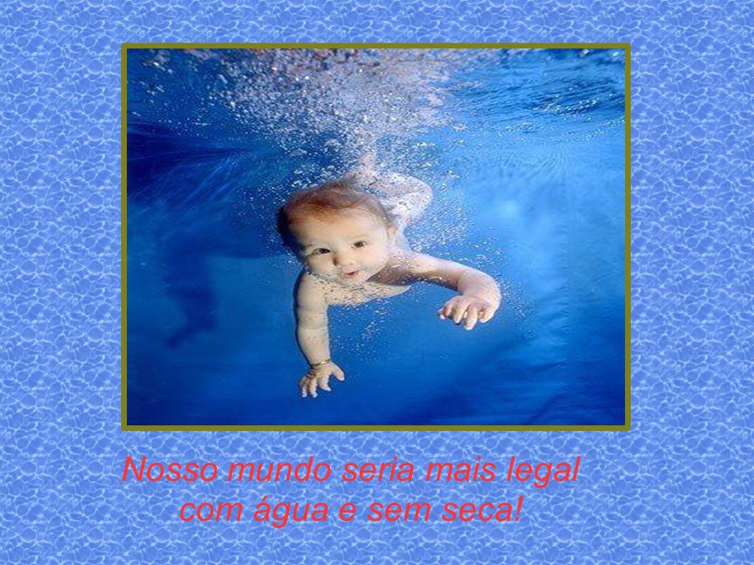 Nosso mundo seria mais legal com água e sem seca!