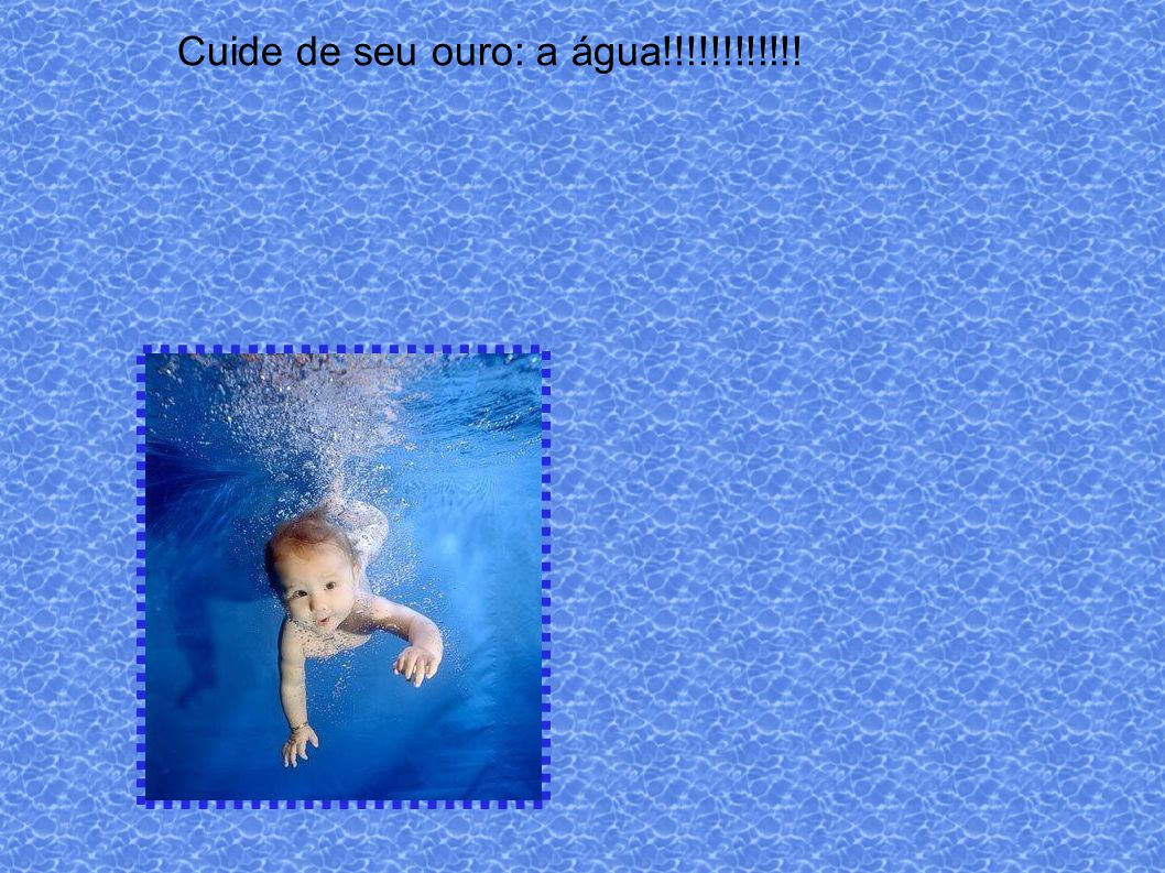 Cuide de seu ouro: a água!!!!!!!!!!!!