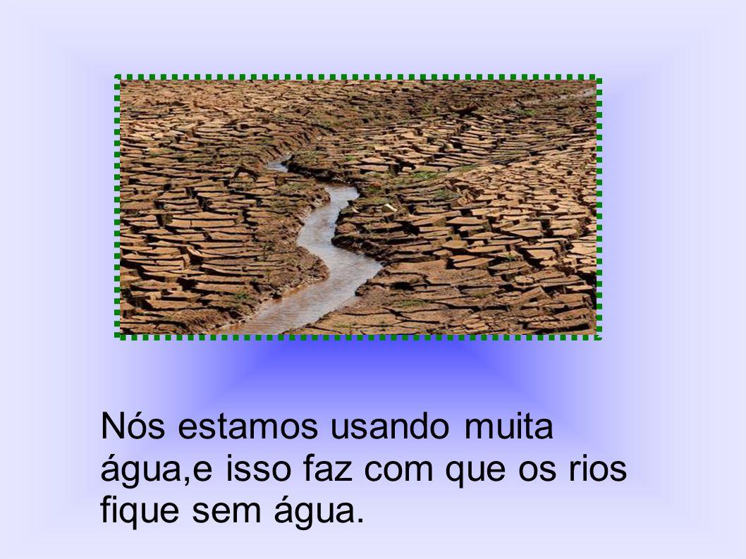 Nós estamos usando muita água,e isso faz com que os rios fique sem água.