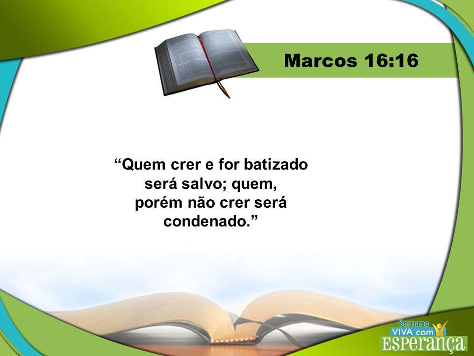 Marcos 16:16 Quem crer e for batizado será salvo; quem,