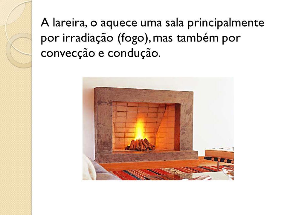 A lareira, o aquece uma sala principalmente por irradiação (fogo), mas também por convecção e condução.