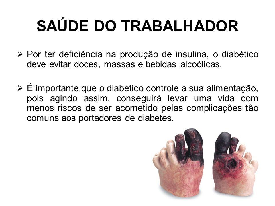 SAÚDE DO TRABALHADOR Por ter deficiência na produção de insulina, o diabético deve evitar doces, massas e bebidas alcoólicas.