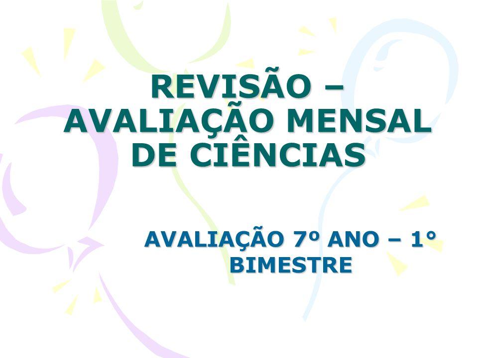 REVISÃO – AVALIAÇÃO MENSAL DE CIÊNCIAS AVALIAÇÃO 7º ANO – 1° BIMESTRE