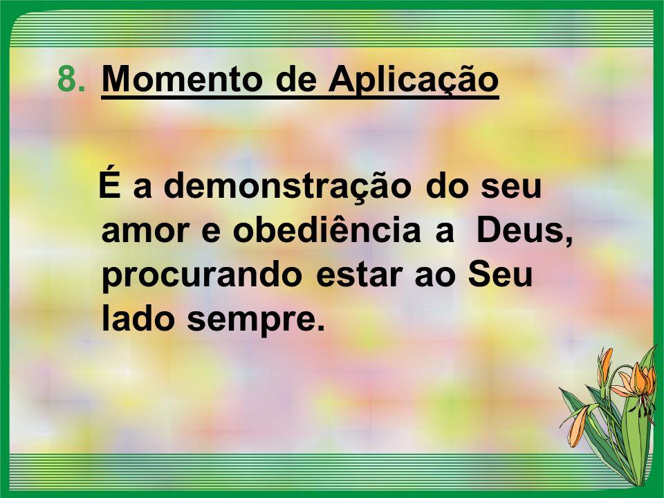 Momento de Aplicação É a demonstração do seu amor e obediência a Deus, procurando estar ao Seu lado sempre.