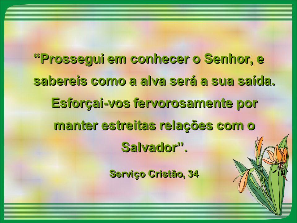Prossegui em conhecer o Senhor, e sabereis como a alva será a sua saída. Esforçai-vos fervorosamente por manter estreitas relações com o Salvador .