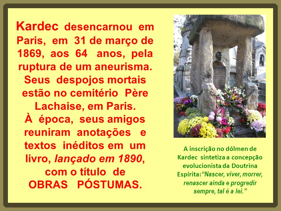 Kardec desencarnou em Paris, em 31 de março de 1869, aos 64 anos, pela ruptura de um aneurisma. Seus despojos mortais estão no cemitério Père Lachaise, em Paris. À época, seus amigos reuniram anotações e textos inéditos em um livro, lançado em 1890, com o título de OBRAS PÓSTUMAS.