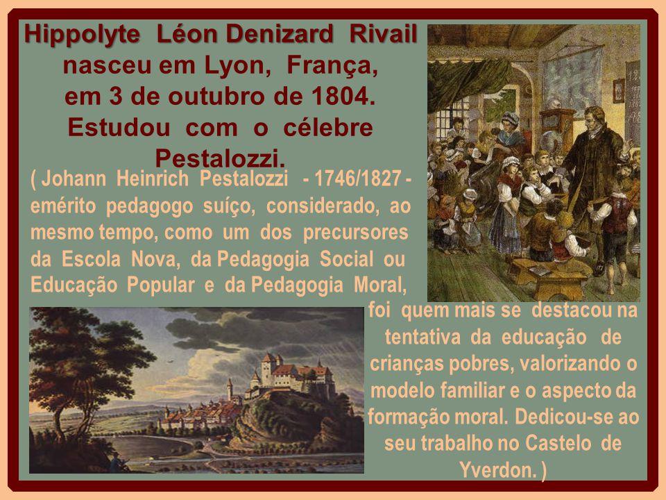 Hippolyte Léon Denizard Rivail nasceu em Lyon, França, em 3 de outubro de 1804. Estudou com o célebre Pestalozzi.