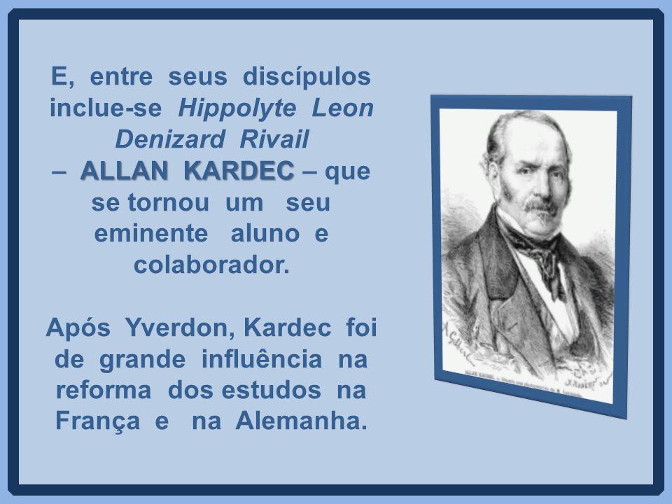 E, entre seus discípulos inclue-se Hippolyte Leon Denizard Rivail – ALLAN KARDEC – que se tornou um seu eminente aluno e colaborador.