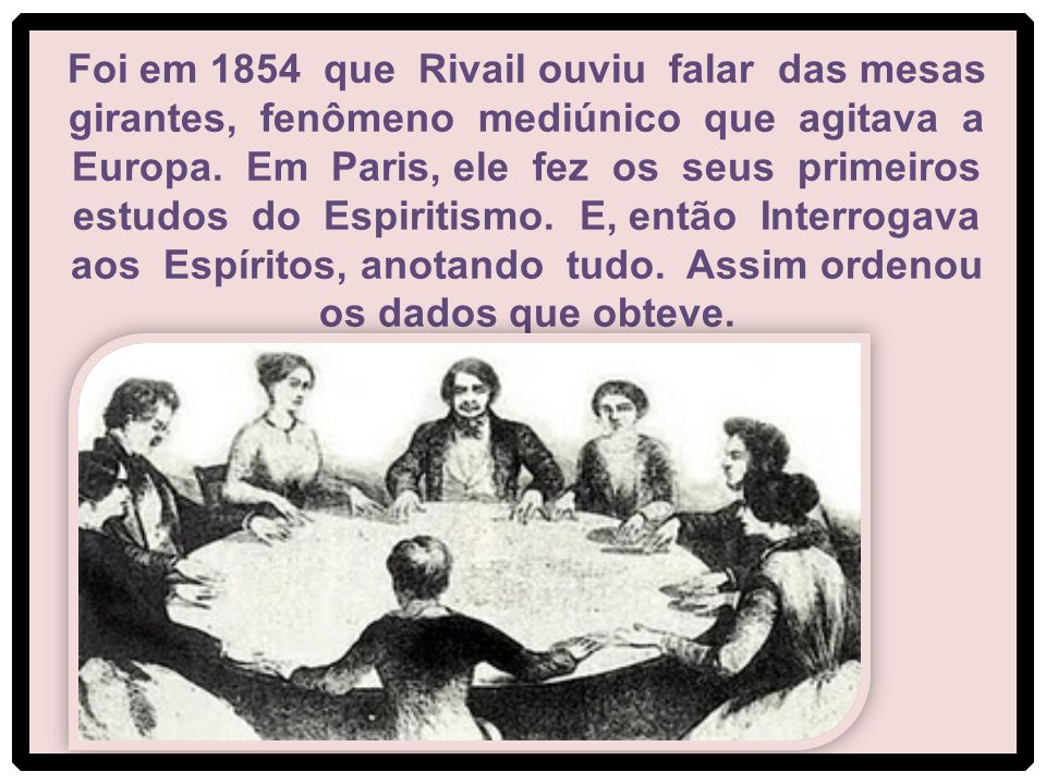 Foi em 1854 que Rivail ouviu falar das mesas girantes, fenômeno mediúnico que agitava a Europa.