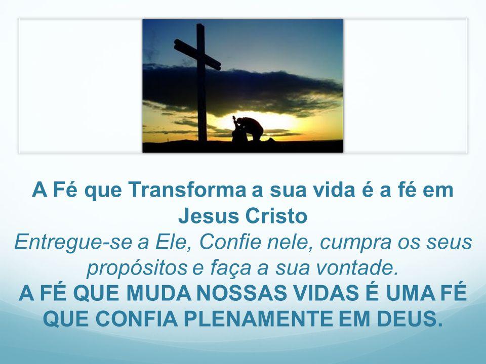 A Fé que Transforma a sua vida é a fé em Jesus Cristo Entregue-se a Ele, Confie nele, cumpra os seus propósitos e faça a sua vontade.