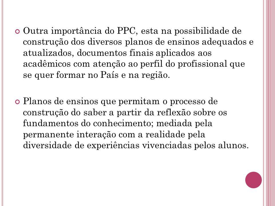 Outra importância do PPC, esta na possibilidade de construção dos diversos planos de ensinos adequados e atualizados, documentos finais aplicados aos acadêmicos com atenção ao perfil do profissional que se quer formar no País e na região.