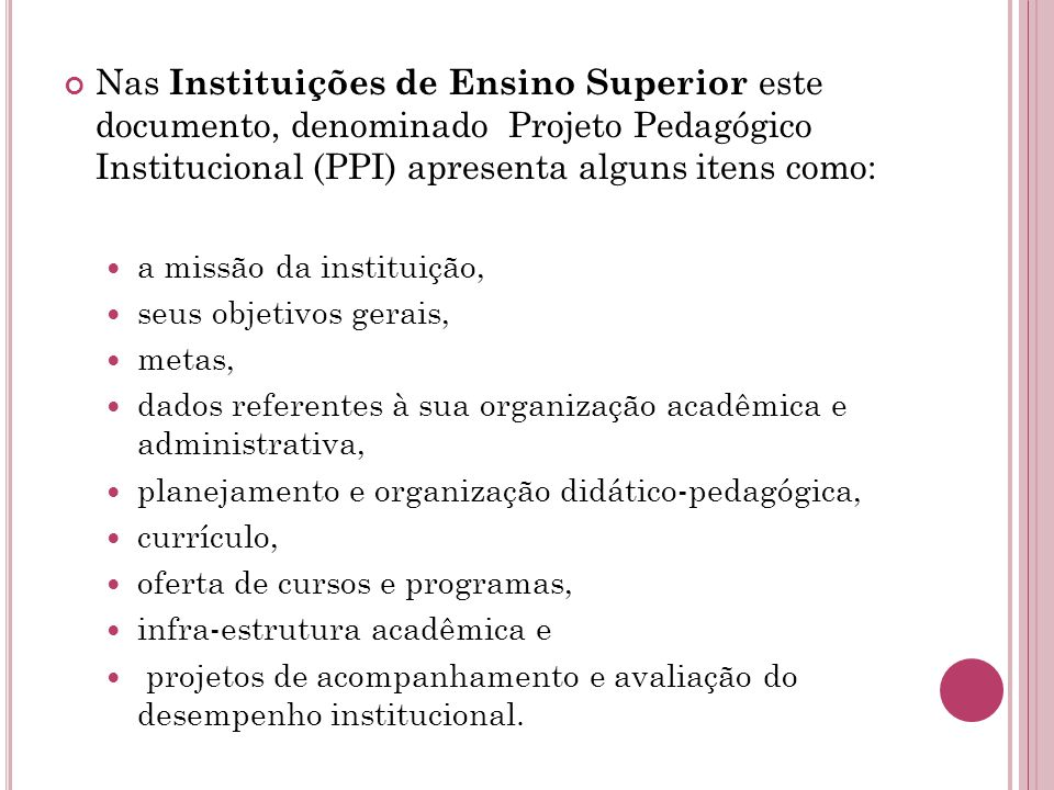 Nas Instituições de Ensino Superior este documento, denominado Projeto Pedagógico Institucional (PPI) apresenta alguns itens como: