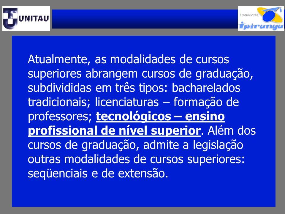 Atualmente, as modalidades de cursos superiores abrangem cursos de graduação, subdivididas em três tipos: bacharelados tradicionais; licenciaturas – formação de professores; tecnológicos – ensino profissional de nível superior.