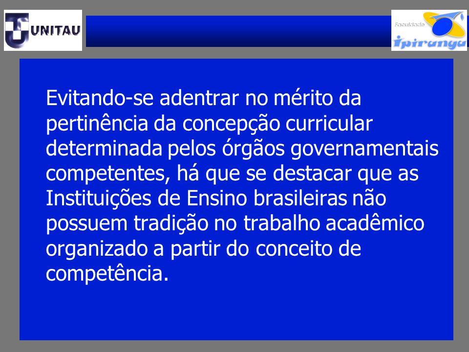 Evitando-se adentrar no mérito da pertinência da concepção curricular determinada pelos órgãos governamentais competentes, há que se destacar que as Instituições de Ensino brasileiras não possuem tradição no trabalho acadêmico organizado a partir do conceito de competência.
