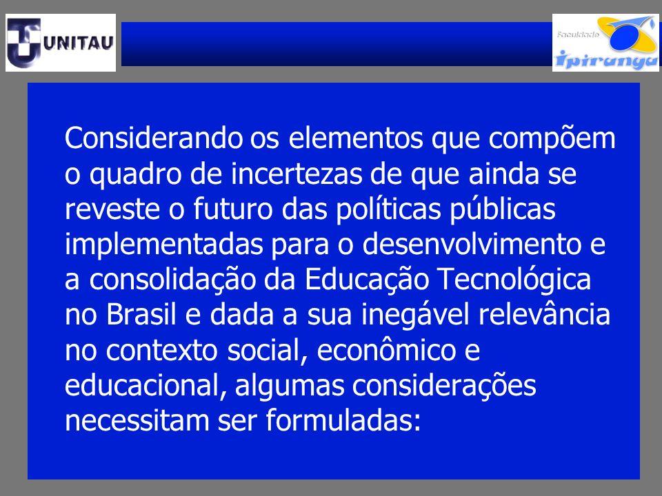 Considerando os elementos que compõem o quadro de incertezas de que ainda se reveste o futuro das políticas públicas implementadas para o desenvolvimento e a consolidação da Educação Tecnológica no Brasil e dada a sua inegável relevância no contexto social, econômico e educacional, algumas considerações necessitam ser formuladas: