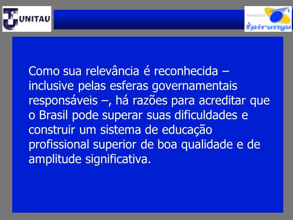 Como sua relevância é reconhecida – inclusive pelas esferas governamentais responsáveis –, há razões para acreditar que o Brasil pode superar suas dificuldades e construir um sistema de educação profissional superior de boa qualidade e de amplitude significativa.