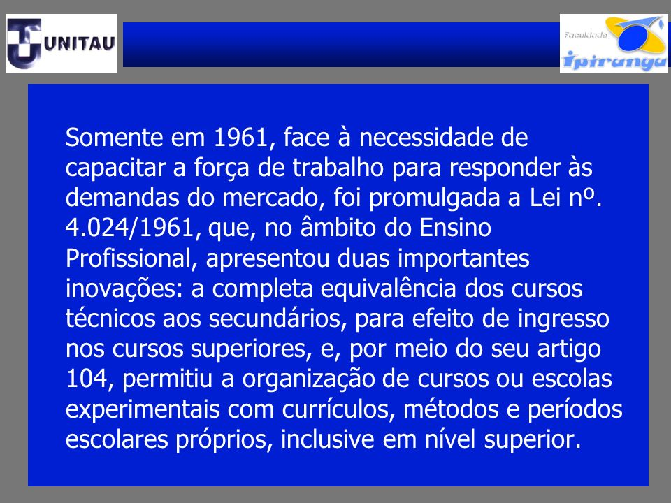 Somente em 1961, face à necessidade de capacitar a força de trabalho para responder às demandas do mercado, foi promulgada a Lei nº.