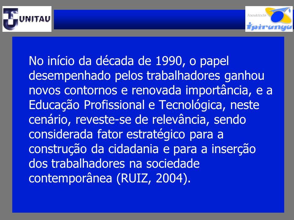 No início da década de 1990, o papel desempenhado pelos trabalhadores ganhou novos contornos e renovada importância, e a Educação Profissional e Tecnológica, neste cenário, reveste-se de relevância, sendo considerada fator estratégico para a construção da cidadania e para a inserção dos trabalhadores na sociedade contemporânea (RUIZ, 2004).