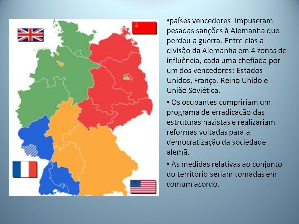 países vencedores impuseram pesadas sanções à Alemanha que perdeu a guerra. Entre elas a divisão da Alemanha em 4 zonas de influência, cada uma chefiada por um dos vencedores: Estados Unidos, França, Reino Unido e União Soviética.