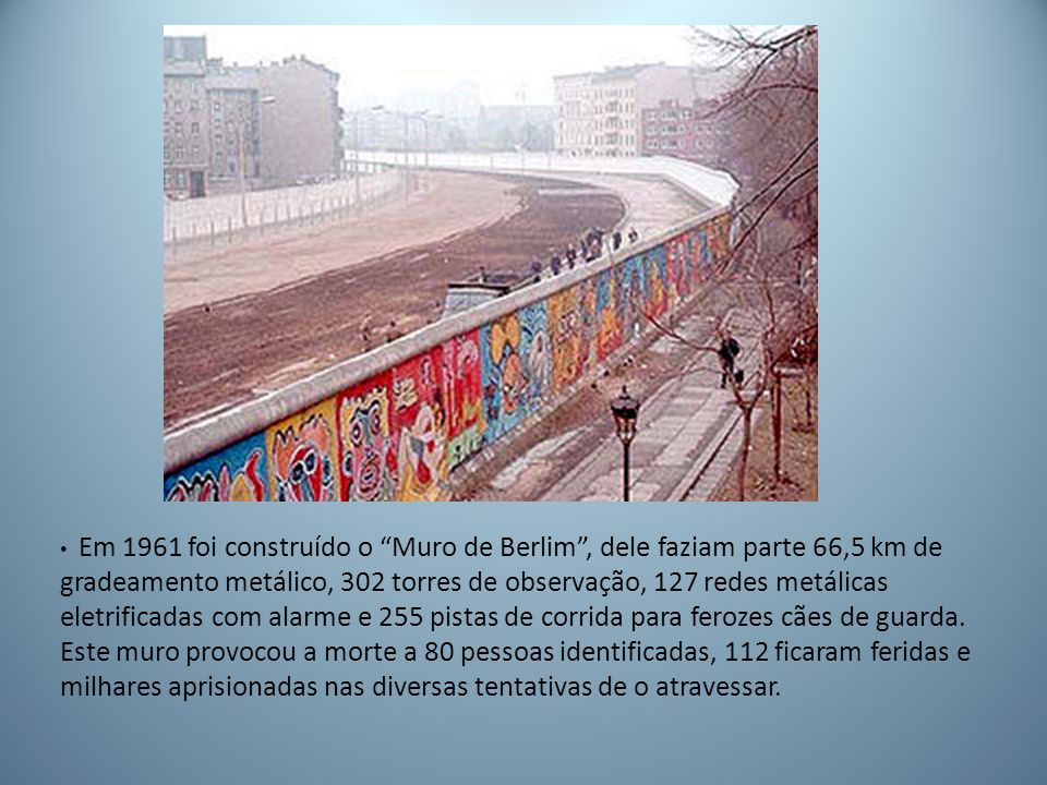 Em 1961 foi construído o Muro de Berlim , dele faziam parte 66,5 km de gradeamento metálico, 302 torres de observação, 127 redes metálicas eletrificadas com alarme e 255 pistas de corrida para ferozes cães de guarda.