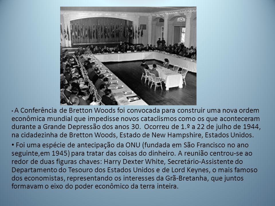 A Conferência de Bretton Woods foi convocada para construir uma nova ordem econômica mundial que impedisse novos cataclismos como os que aconteceram durante a Grande Depressão dos anos 30. Ocorreu de 1.º a 22 de julho de 1944, na cidadezinha de Bretton Woods, Estado de New Hampshire, Estados Unidos.
